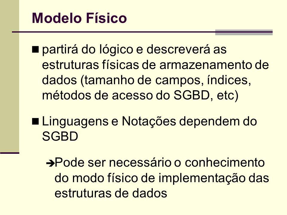 Modelo Físico partirá do lógico e descreverá as estruturas físicas de armazenamento de dados (tamanho de campos, índices, métodos de acesso do SGBD, e