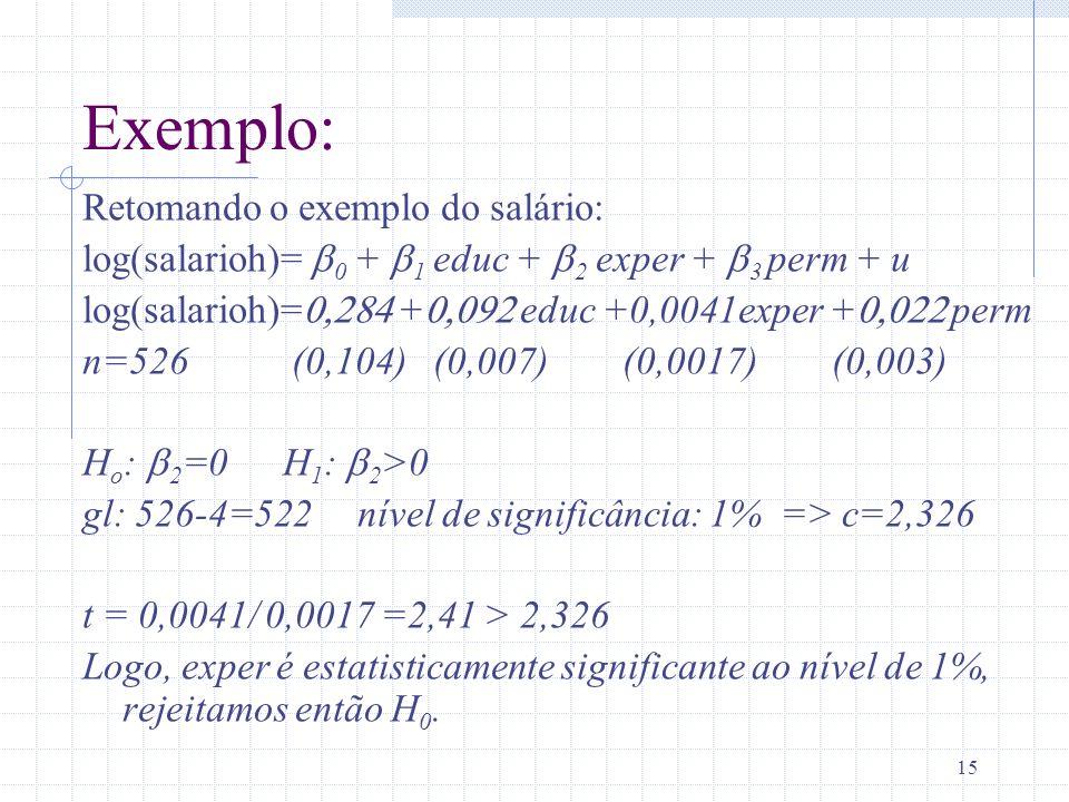 15 Exemplo: Retomando o exemplo do salário: log(salarioh)= 0 + 1 educ + 2 exper + 3 perm + u log(salarioh)= + educ +0,0041exper + perm n=526 (0,104) (
