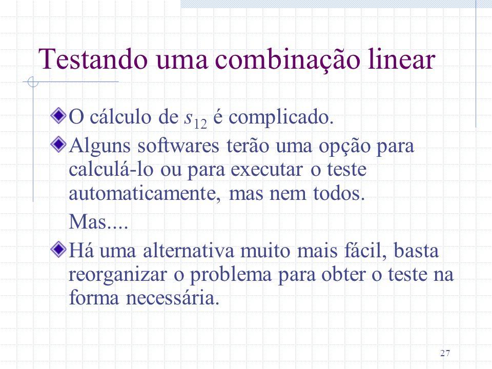 27 Testando uma combinação linear O cálculo de s 12 é complicado. Alguns softwares terão uma opção para calculá-lo ou para executar o teste automatica