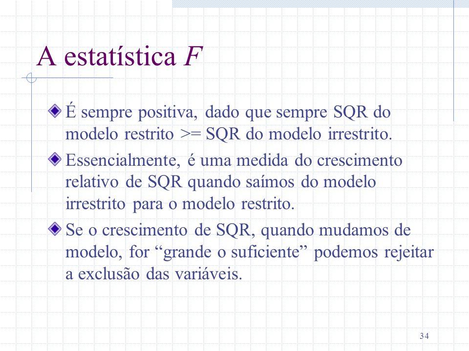 34 A estatística F É sempre positiva, dado que sempre SQR do modelo restrito >= SQR do modelo irrestrito. Essencialmente, é uma medida do crescimento