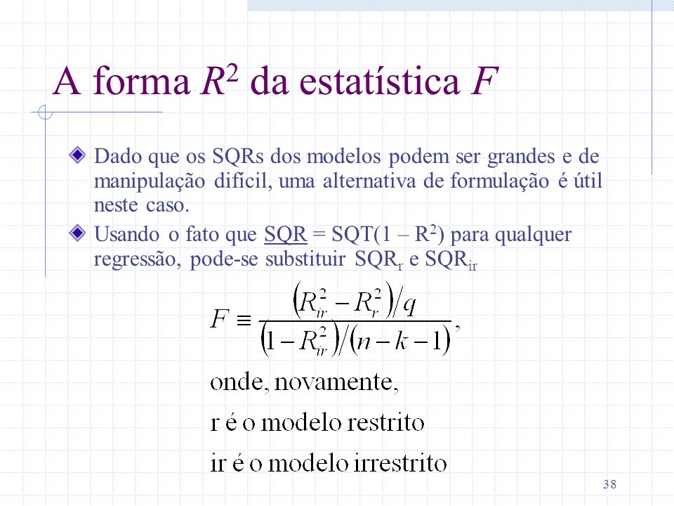 38 A forma R 2 da estatística F Dado que os SQRs dos modelos podem ser grandes e de manipulação difícil, uma alternativa de formulação é útil neste ca