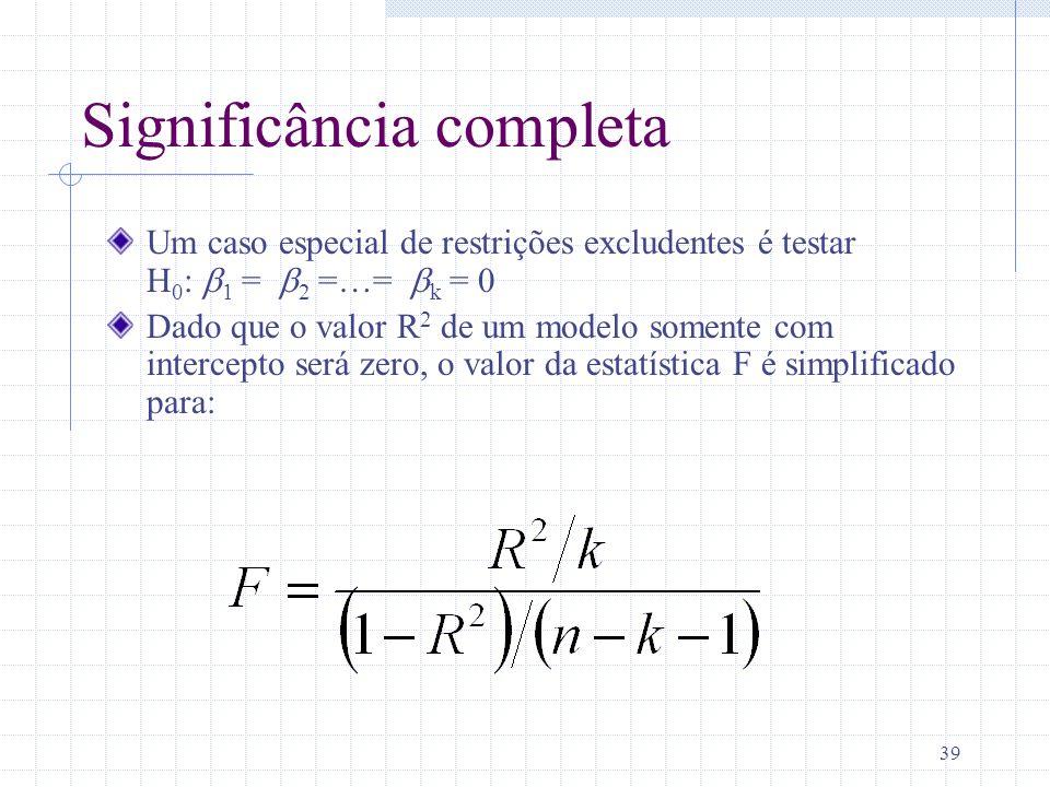 39 Significância completa Um caso especial de restrições excludentes é testar H 0 : 1 = 2 =…= k = 0 Dado que o valor R 2 de um modelo somente com inte