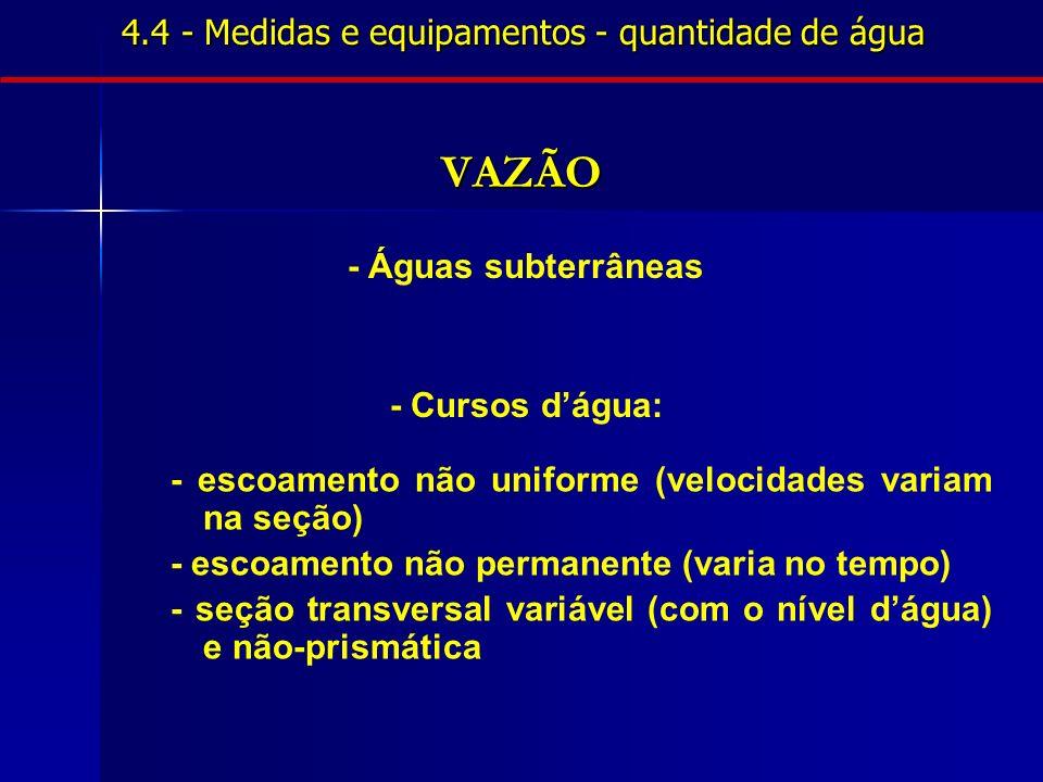 4.4 - Medidas e equipamentos - quantidade de água VAZÃO - Águas subterrâneas - Cursos dágua: - escoamento não uniforme (velocidades variam na seção) -