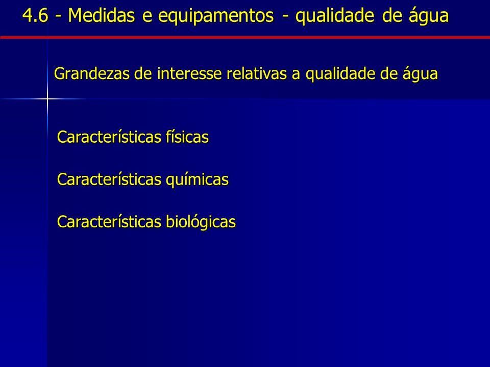 Grandezas de interesse relativas a qualidade de água Características físicas Características químicas Características biológicas 4.6 - Medidas e equip