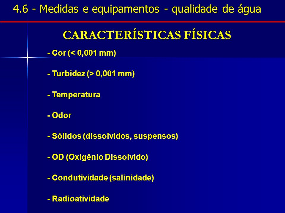 CARACTERÍSTICAS FÍSICAS - Cor (< 0,001 mm) - Turbidez (> 0,001 mm) - Temperatura - Odor - Sólidos (dissolvidos, suspensos) - OD (Oxigênio Dissolvido)