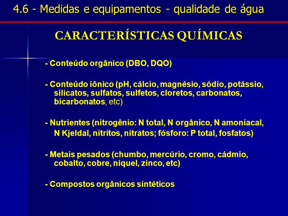 4.6 - Medidas e equipamentos - qualidade de água CARACTERÍSTICAS QUÍMICAS - Conteúdo orgânico (DBO, DQO) - Conteúdo iônico (pH, cálcio, magnésio, sódi