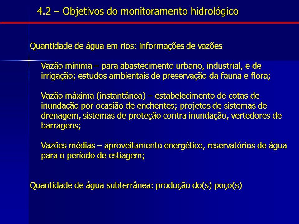 4.2 – Objetivos do monitoramento hidrológico Quantidade de água em rios: informações de vazões Vazão mínima – para abastecimento urbano, industrial, e