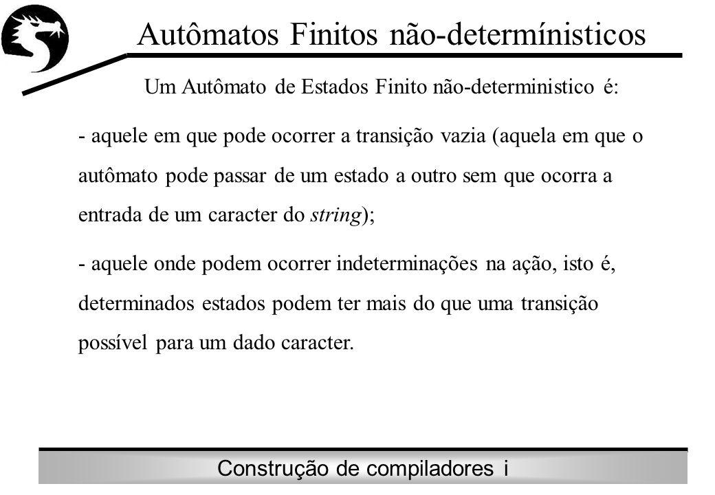 Construção de compiladores i Autômatos Finitos não-determínisticos Um Autômato de Estados Finito não-deterministico é: - aquele em que pode ocorrer a