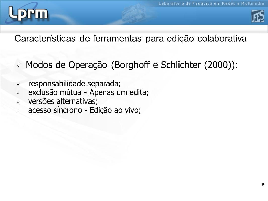 8 Características de ferramentas para edição colaborativa Modos de Operação (Borghoff e Schlichter (2000)): responsabilidade separada; exclusão mútua