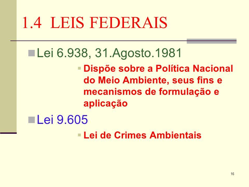 16 1.4 LEIS FEDERAIS Lei 6.938, 31.Agosto.1981 Dispõe sobre a Política Nacional do Meio Ambiente, seus fins e mecanismos de formulação e aplicação Lei