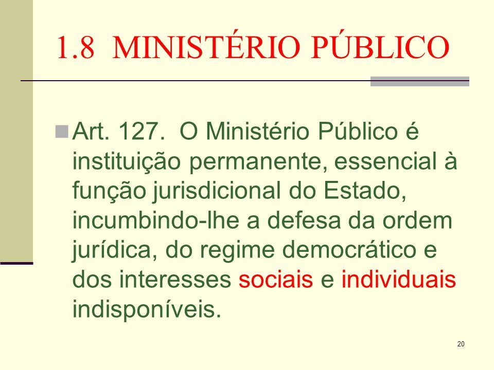 20 1.8 MINISTÉRIO PÚBLICO Art. 127. O Ministério Público é instituição permanente, essencial à função jurisdicional do Estado, incumbindo-lhe a defesa