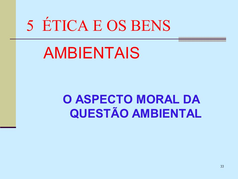 33 5 ÉTICA E OS BENS AMBIENTAIS O ASPECTO MORAL DA QUESTÃO AMBIENTAL