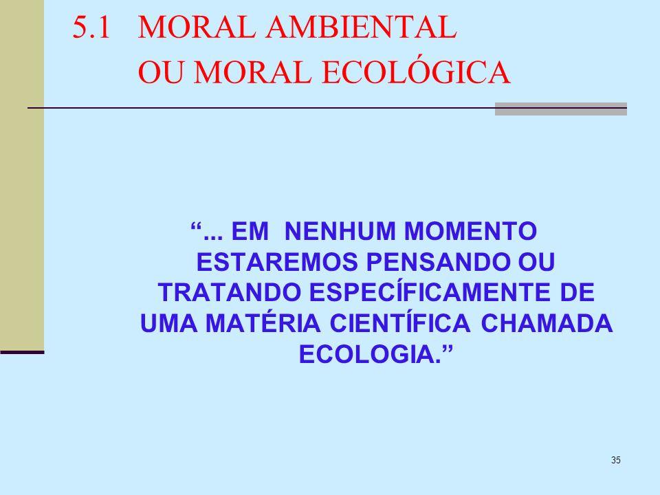 35 5.1MORAL AMBIENTAL OU MORAL ECOLÓGICA... EM NENHUM MOMENTO ESTAREMOS PENSANDO OU TRATANDO ESPECÍFICAMENTE DE UMA MATÉRIA CIENTÍFICA CHAMADA ECOLOGI