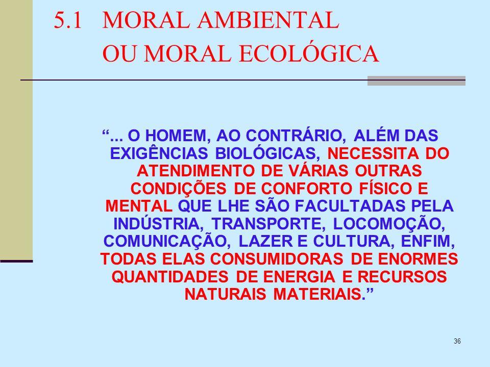 36 5.1MORAL AMBIENTAL OU MORAL ECOLÓGICA... O HOMEM, AO CONTRÁRIO, ALÉM DAS EXIGÊNCIAS BIOLÓGICAS, NECESSITA DO ATENDIMENTO DE VÁRIAS OUTRAS CONDIÇÕES