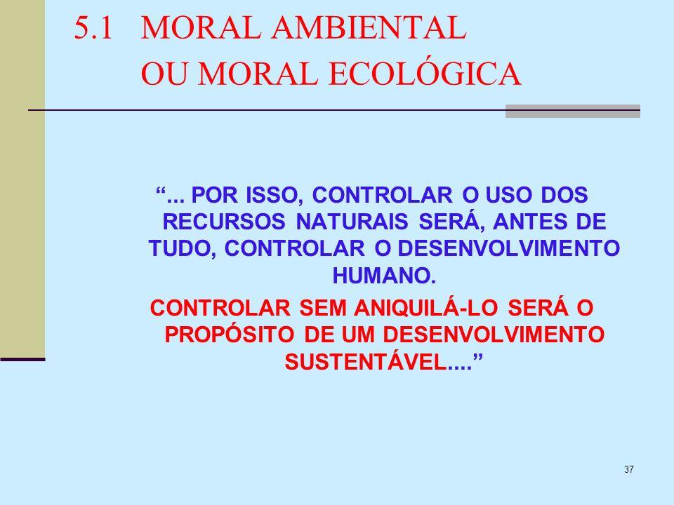 37 5.1MORAL AMBIENTAL OU MORAL ECOLÓGICA... POR ISSO, CONTROLAR O USO DOS RECURSOS NATURAIS SERÁ, ANTES DE TUDO, CONTROLAR O DESENVOLVIMENTO HUMANO. C
