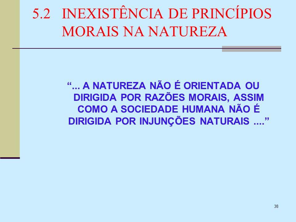 38 5.2INEXISTÊNCIA DE PRINCÍPIOS MORAIS NA NATUREZA... A NATUREZA NÃO É ORIENTADA OU DIRIGIDA POR RAZÕES MORAIS, ASSIM COMO A SOCIEDADE HUMANA NÃO É D