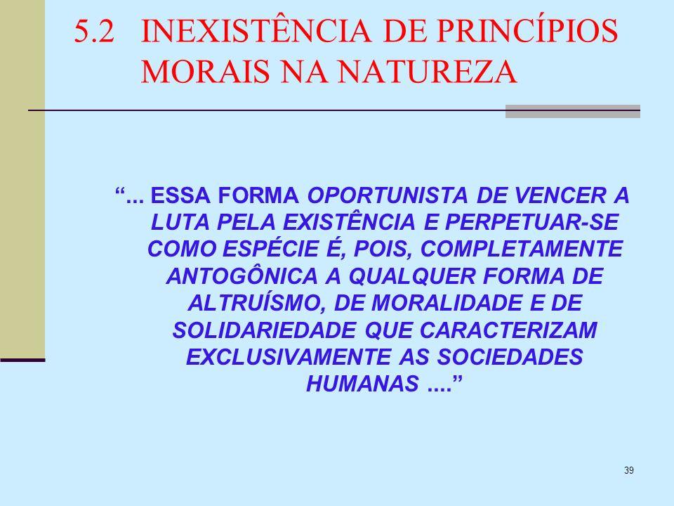39 5.2INEXISTÊNCIA DE PRINCÍPIOS MORAIS NA NATUREZA... ESSA FORMA OPORTUNISTA DE VENCER A LUTA PELA EXISTÊNCIA E PERPETUAR-SE COMO ESPÉCIE É, POIS, CO