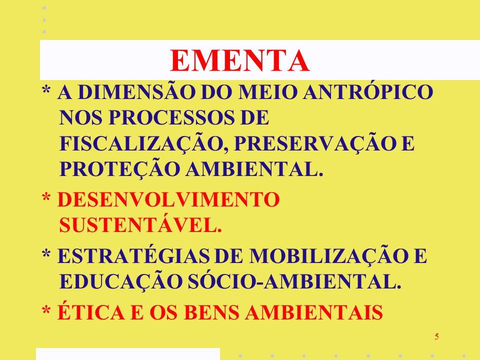 5 EMENTA * A DIMENSÃO DO MEIO ANTRÓPICO NOS PROCESSOS DE FISCALIZAÇÃO, PRESERVAÇÃO E PROTEÇÃO AMBIENTAL. * DESENVOLVIMENTO SUSTENTÁVEL. * ESTRATÉGIAS