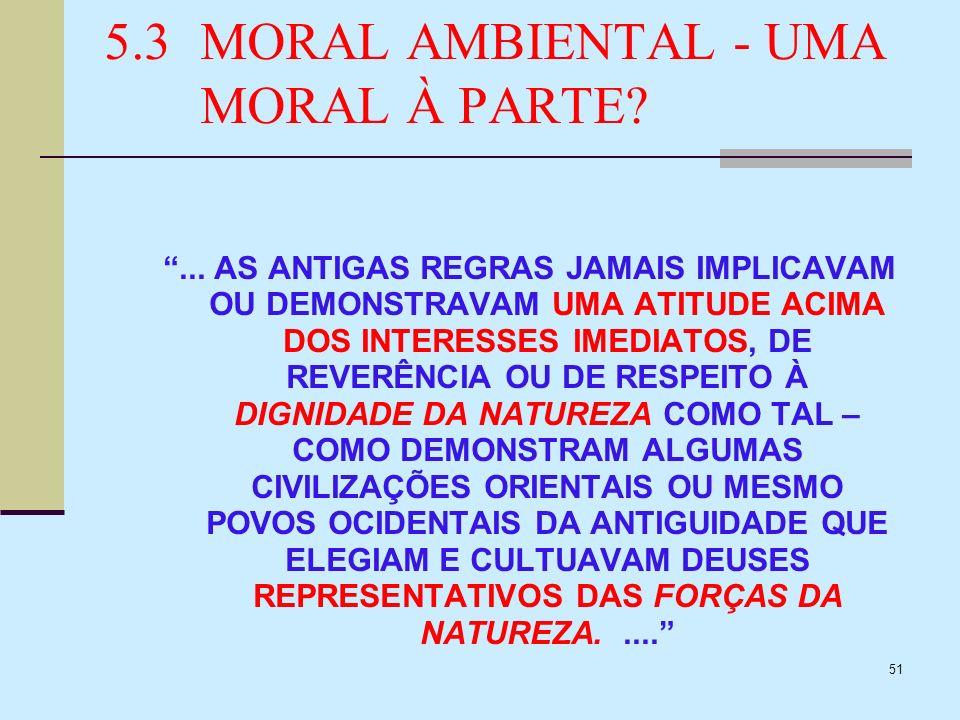 51 5.3MORAL AMBIENTAL - UMA MORAL À PARTE?... AS ANTIGAS REGRAS JAMAIS IMPLICAVAM OU DEMONSTRAVAM UMA ATITUDE ACIMA DOS INTERESSES IMEDIATOS, DE REVER