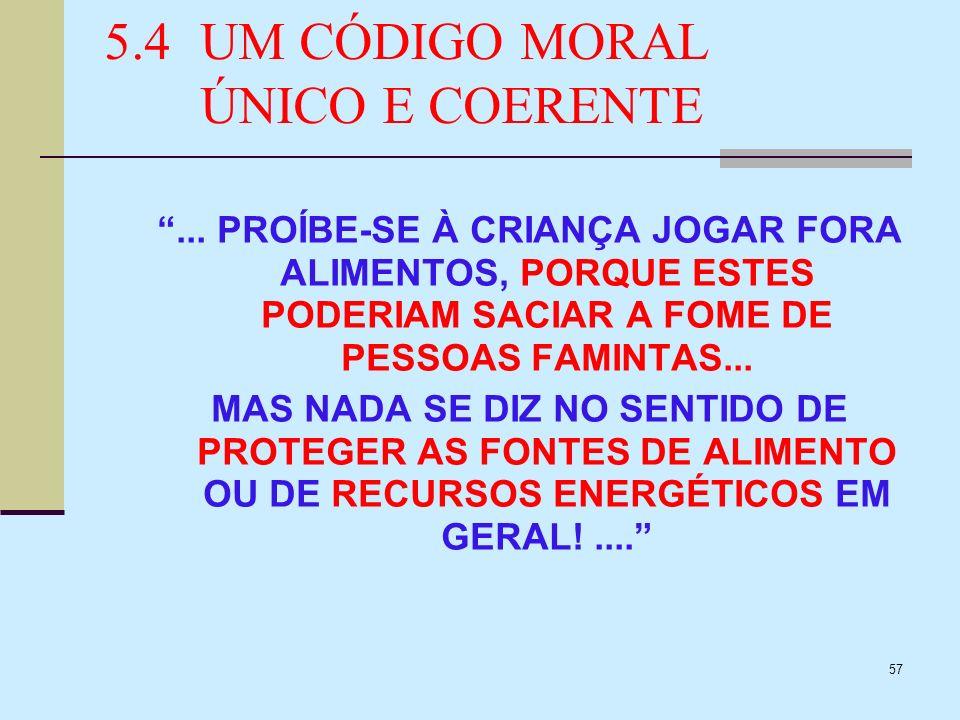57 5.4UM CÓDIGO MORAL ÚNICO E COERENTE... PROÍBE-SE À CRIANÇA JOGAR FORA ALIMENTOS, PORQUE ESTES PODERIAM SACIAR A FOME DE PESSOAS FAMINTAS... MAS NAD