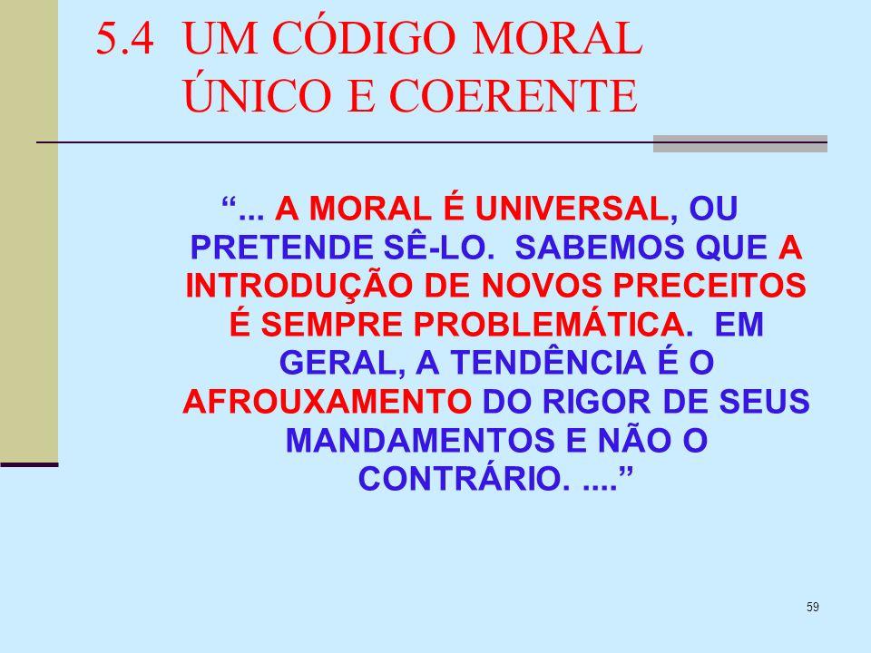 59 5.4UM CÓDIGO MORAL ÚNICO E COERENTE... A MORAL É UNIVERSAL, OU PRETENDE SÊ-LO. SABEMOS QUE A INTRODUÇÃO DE NOVOS PRECEITOS É SEMPRE PROBLEMÁTICA. E