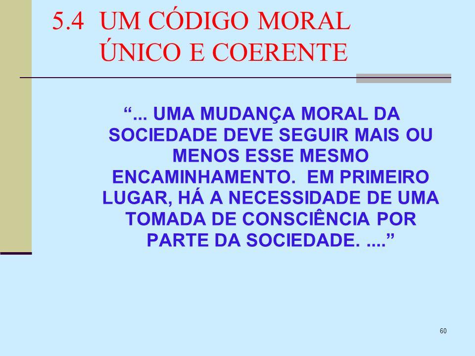 60 5.4UM CÓDIGO MORAL ÚNICO E COERENTE... UMA MUDANÇA MORAL DA SOCIEDADE DEVE SEGUIR MAIS OU MENOS ESSE MESMO ENCAMINHAMENTO. EM PRIMEIRO LUGAR, HÁ A