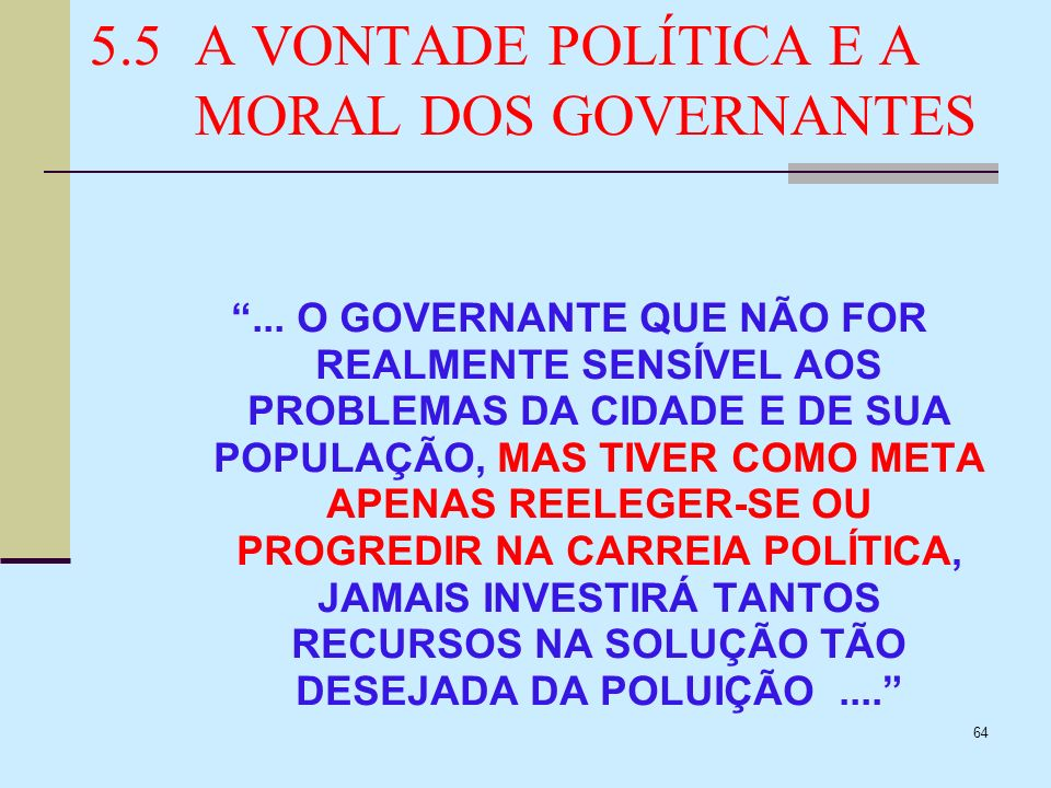 64 5.5A VONTADE POLÍTICA E A MORAL DOS GOVERNANTES... O GOVERNANTE QUE NÃO FOR REALMENTE SENSÍVEL AOS PROBLEMAS DA CIDADE E DE SUA POPULAÇÃO, MAS TIVE
