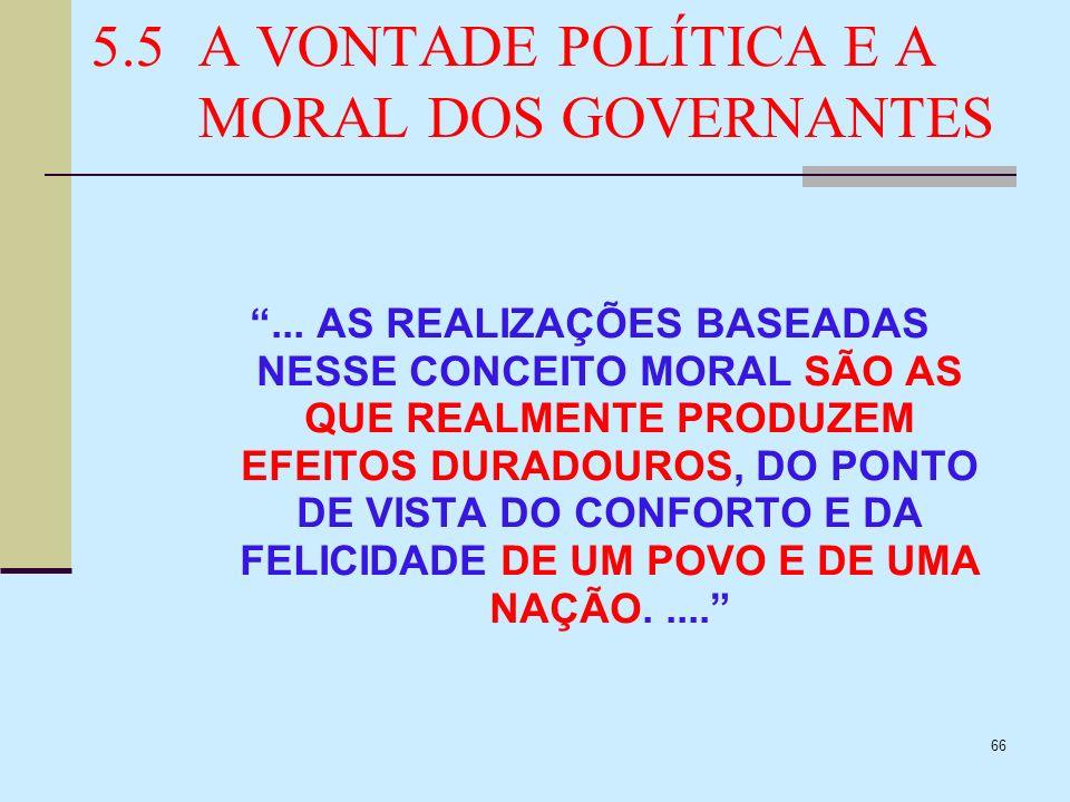66 5.5A VONTADE POLÍTICA E A MORAL DOS GOVERNANTES... AS REALIZAÇÕES BASEADAS NESSE CONCEITO MORAL SÃO AS QUE REALMENTE PRODUZEM EFEITOS DURADOUROS, D