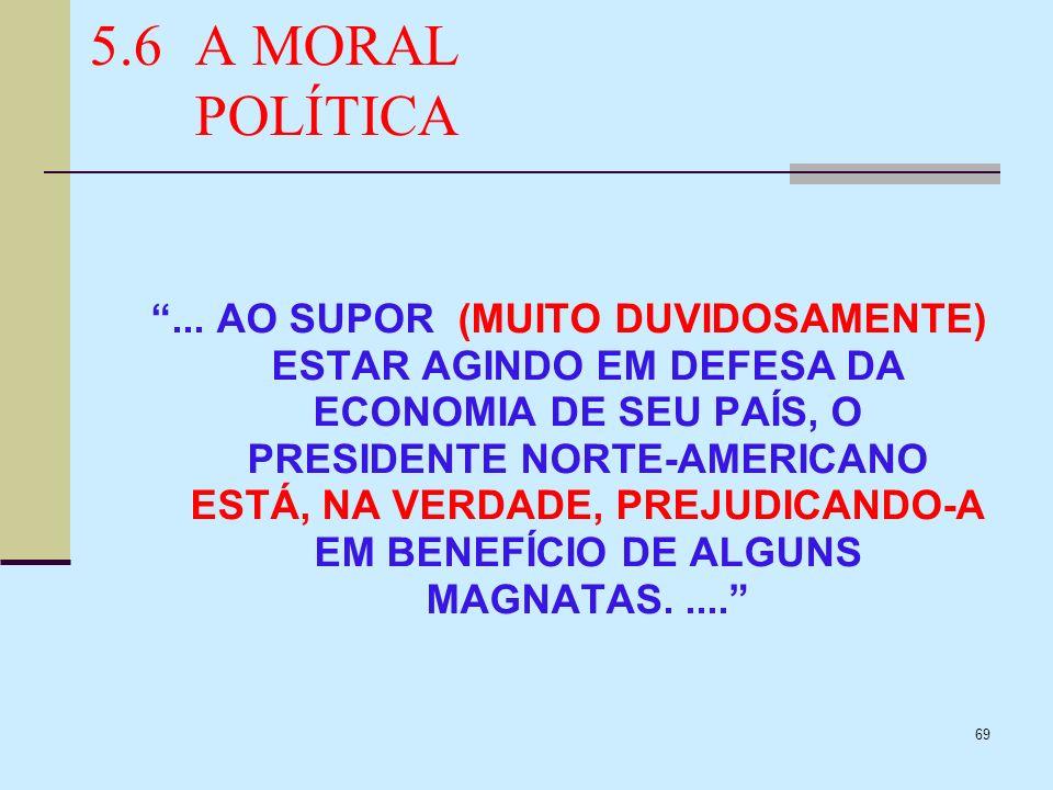 69 5.6A MORAL POLÍTICA... AO SUPOR (MUITO DUVIDOSAMENTE) ESTAR AGINDO EM DEFESA DA ECONOMIA DE SEU PAÍS, O PRESIDENTE NORTE-AMERICANO ESTÁ, NA VERDADE