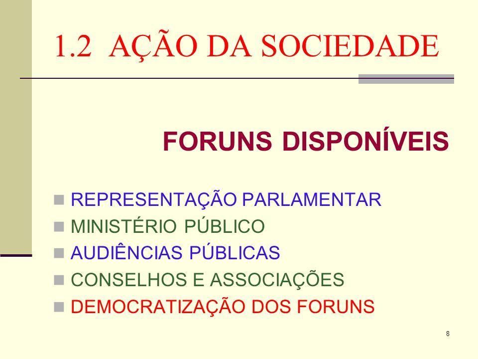 8 1.2 AÇÃO DA SOCIEDADE FORUNS DISPONÍVEIS REPRESENTAÇÃO PARLAMENTAR MINISTÉRIO PÚBLICO AUDIÊNCIAS PÚBLICAS CONSELHOS E ASSOCIAÇÕES DEMOCRATIZAÇÃO DOS