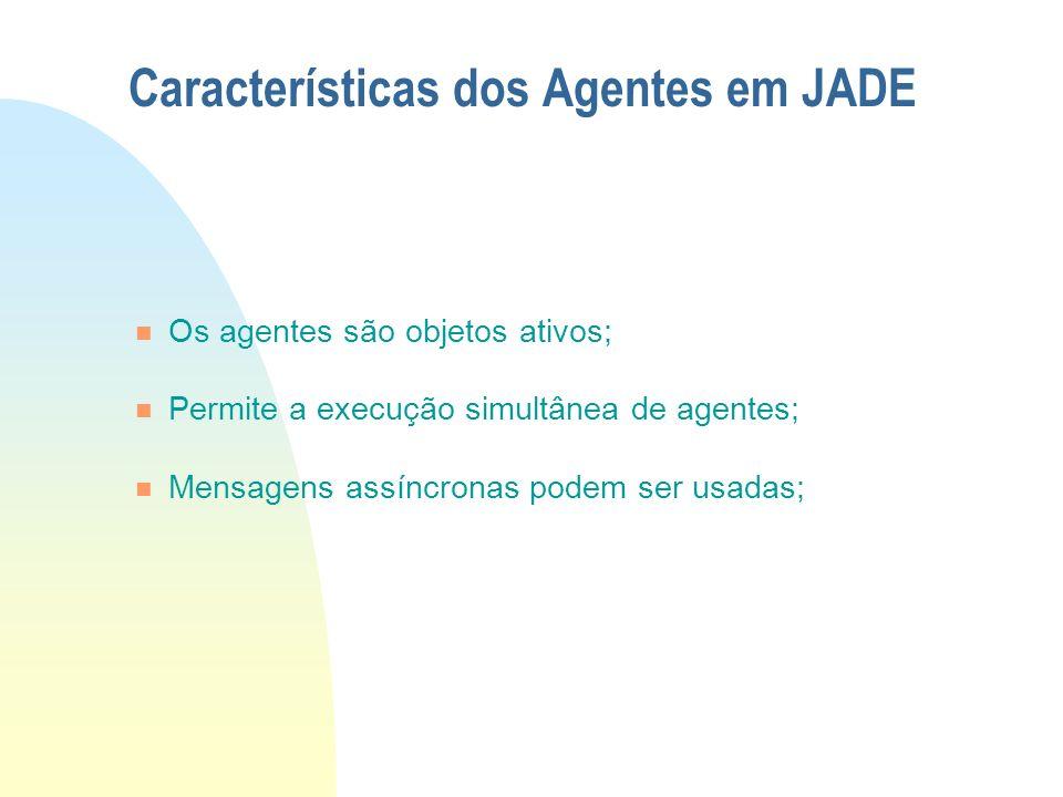 Características dos Agentes em JADE Os agentes são objetos ativos; Permite a execução simultânea de agentes; Mensagens assíncronas podem ser usadas;