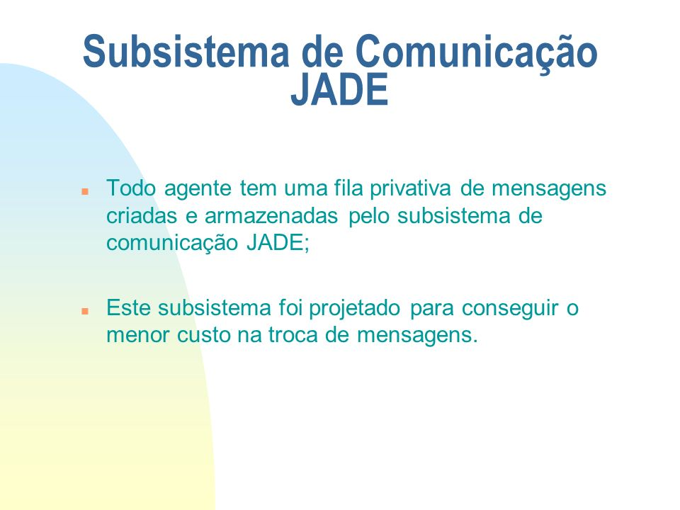 Modelo de Comunicação JADE n Biblioteca de protocolos de interação; n O framework diretamente suporta parsing, isto é, um analisador gramatical; n O framework pode ser estendido pelo usuário; n Suporta definir/salvar/ler novas ontologias.