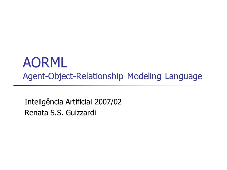 AORML Agent-Object-Relationship Modeling Language Inteligência Artificial 2007/02 Renata S.S. Guizzardi