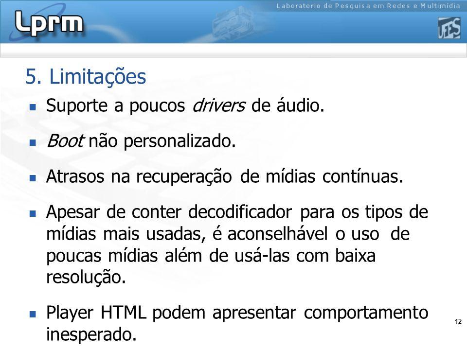 12 5. Limitações Suporte a poucos drivers de áudio. Boot não personalizado. Atrasos na recuperação de mídias contínuas. Apesar de conter decodificador