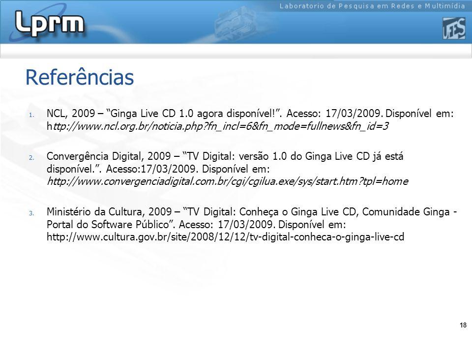 18 Referências 1. NCL, 2009 – Ginga Live CD 1.0 agora disponível!. Acesso: 17/03/2009. Disponível em: http://www.ncl.org.br/noticia.php?fn_incl=6&fn_m