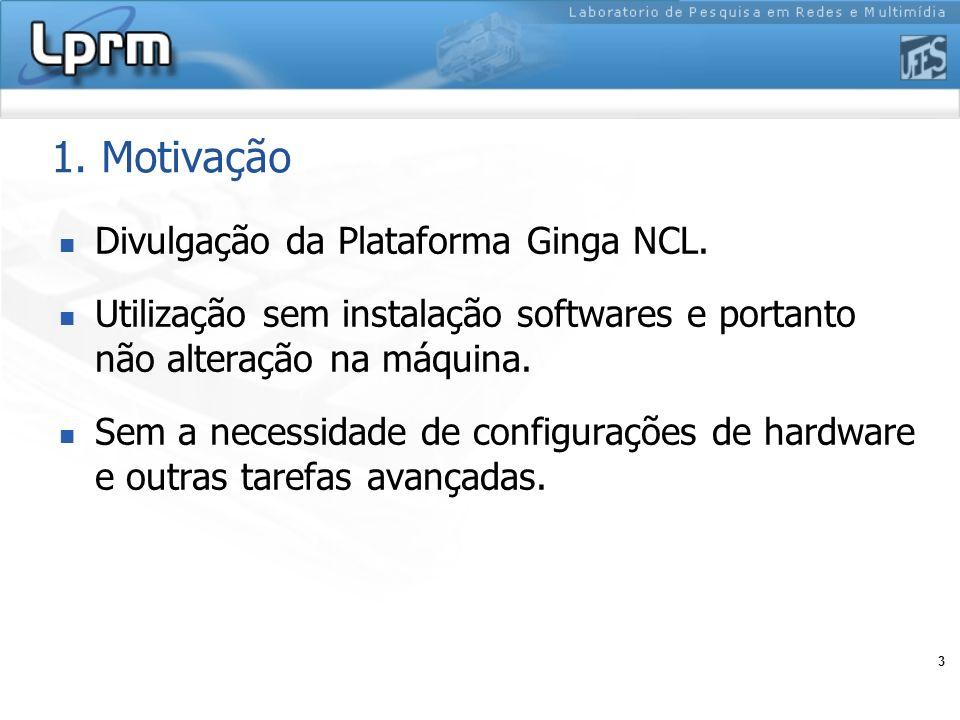 3 1. Motivação Divulgação da Plataforma Ginga NCL. Utilização sem instalação softwares e portanto não alteração na máquina. Sem a necessidade de confi