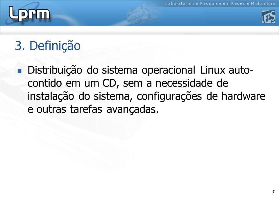 7 3. Definição Distribuição do sistema operacional Linux auto- contido em um CD, sem a necessidade de instalação do sistema, configurações de hardware