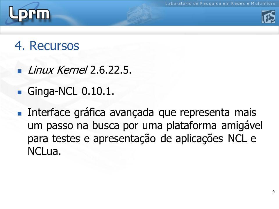 9 4. Recursos Linux Kernel 2.6.22.5. Ginga-NCL 0.10.1. Interface gráfica avançada que representa mais um passo na busca por uma plataforma amigável pa