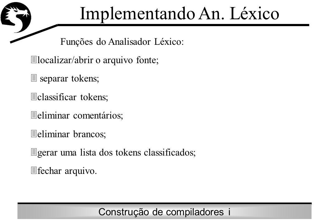 Construção de compiladores i Implementando An. Léxico Funções do Analisador Léxico: localizar/abrir o arquivo fonte; separar tokens; classificar token