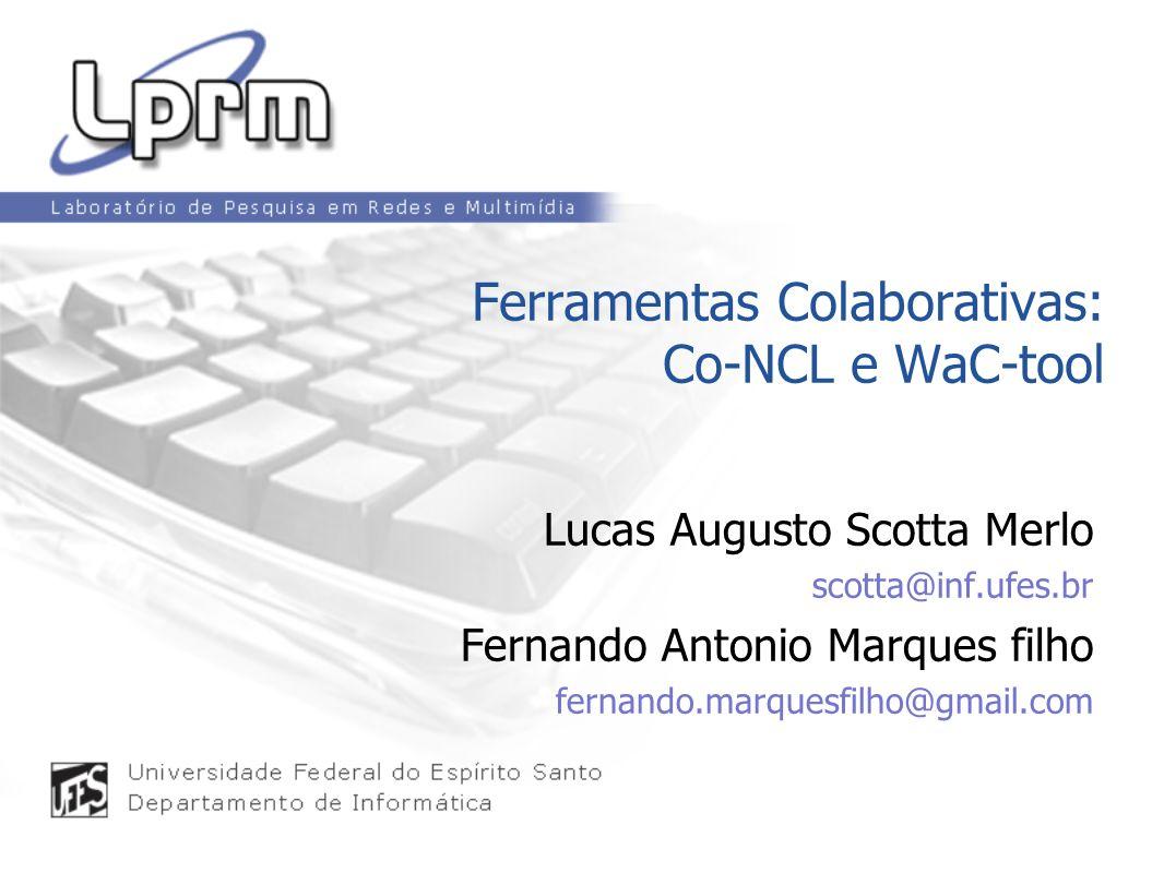Ferramentas Colaborativas: Co-NCL e WaC-tool Lucas Augusto Scotta Merlo scotta@inf.ufes.br Fernando Antonio Marques filho fernando.marquesfilho@gmail.com