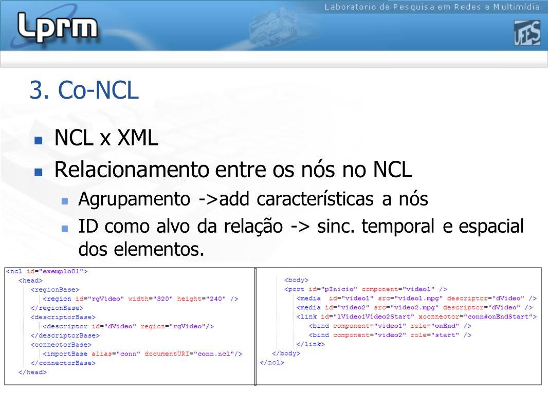 8 3. Co-NCL NCL x XML Relacionamento entre os nós no NCL Agrupamento ->add características a nós ID como alvo da relação -> sinc. temporal e espacial