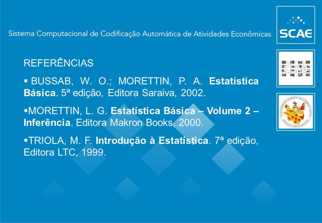 REFERÊNCIAS BUSSAB, W. O.; MORETTIN, P. A. Estatística Básica. 5ª edição, Editora Saraiva, 2002. MORETTIN, L. G. Estatística Básica – Volume 2 – Infer