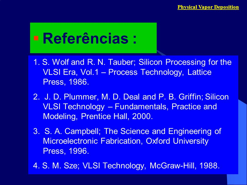 Physical Vapor Deposition 1. S. Wolf and R. N. Tauber; Silicon Processing for the VLSI Era, Vol.1 – Process Technology, Lattice Press, 1986. 2. J. D.