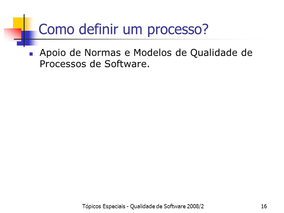 Tópicos Especiais - Qualidade de Software 2008/216 Como definir um processo? Apoio de Normas e Modelos de Qualidade de Processos de Software.