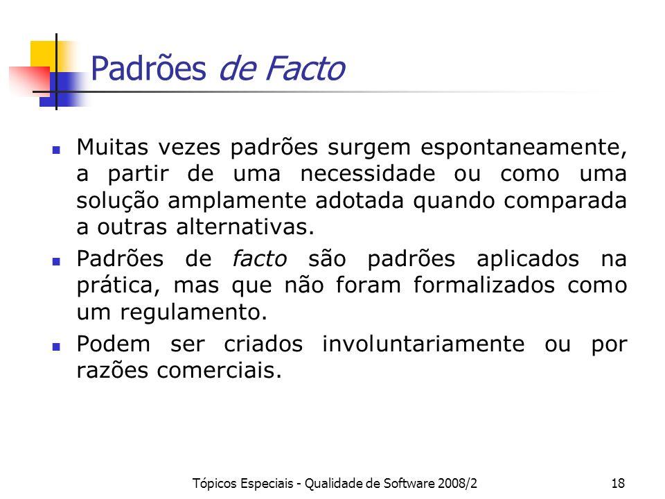 Tópicos Especiais - Qualidade de Software 2008/218 Padrões de Facto Muitas vezes padrões surgem espontaneamente, a partir de uma necessidade ou como u