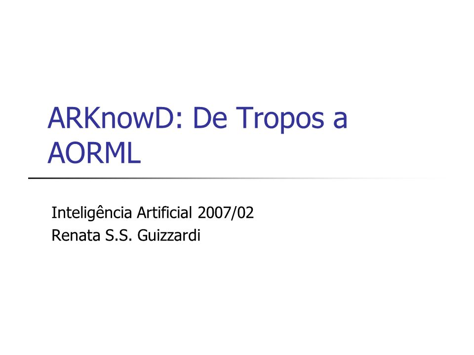 ARKnowD: De Tropos a AORML Inteligência Artificial 2007/02 Renata S.S. Guizzardi
