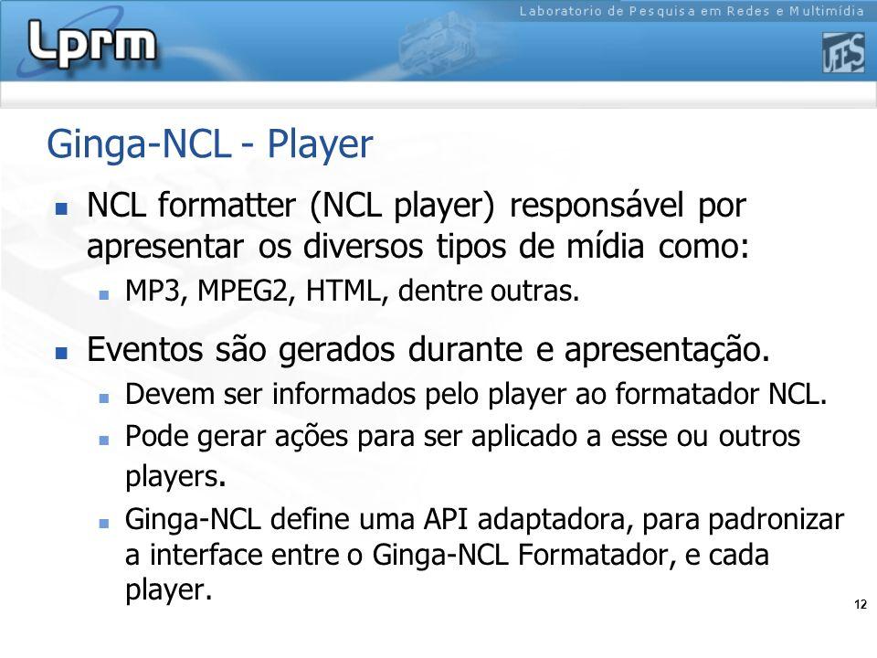 12 Ginga-NCL - Player NCL formatter (NCL player) responsável por apresentar os diversos tipos de mídia como: MP3, MPEG2, HTML, dentre outras. Eventos