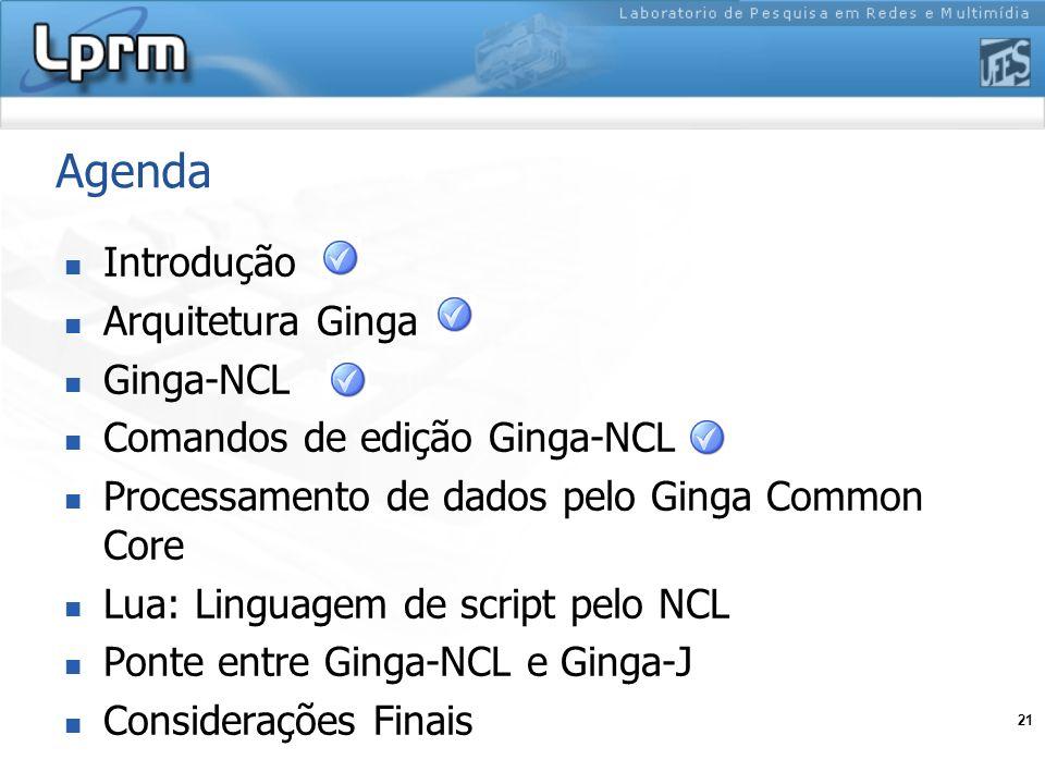 21 Agenda Introdução Arquitetura Ginga Ginga-NCL Comandos de edição Ginga-NCL Processamento de dados pelo Ginga Common Core Lua: Linguagem de script p