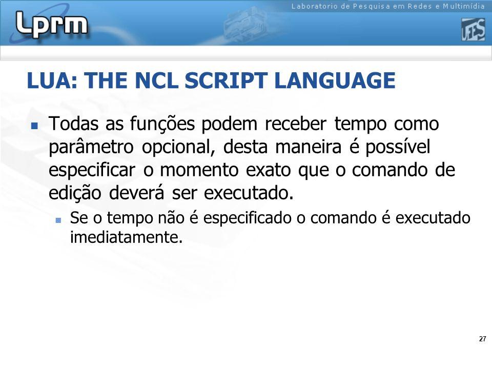 27 LUA: THE NCL SCRIPT LANGUAGE Todas as funções podem receber tempo como parâmetro opcional, desta maneira é possível especificar o momento exato que