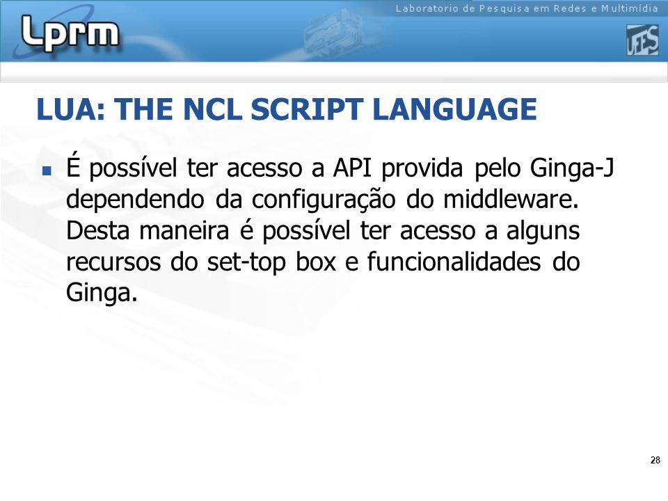 28 LUA: THE NCL SCRIPT LANGUAGE É possível ter acesso a API provida pelo Ginga-J dependendo da configuração do middleware. Desta maneira é possível te